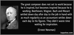 quote-the-great-composer-does-not-set-to-work-because-he-is-inspired-but-becomes-inspired-because-he-is-ernest-newman-291108