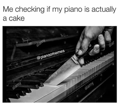 Me Checking if My Piano Is Actually a Cake